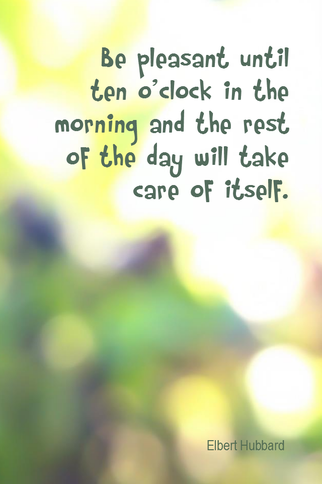 visual quote - image quotation for POSITIVE THINKING - Be pleasant until ten o'clock in the morning and the rest of the day will take care of itself. - Elbert Hubbard
