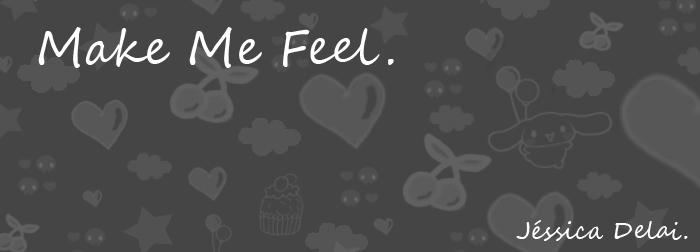 Make me feel...