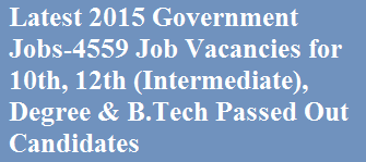 Latest 2015 Government Jobs-4559 Job Vacancies for 10th, 12th (Intermediate), Degree & B.Tech Passed Out Candidates