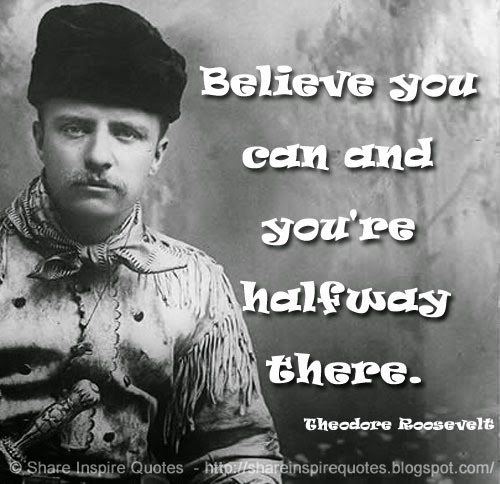 Believe you can and youre halfway there. ~Theodore Roosevelt  Share Ins...