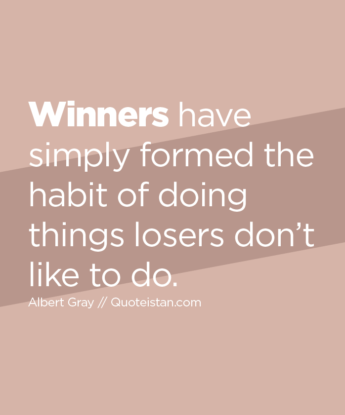 Winners have simply formed the habit of doing things losers don't like to do.
