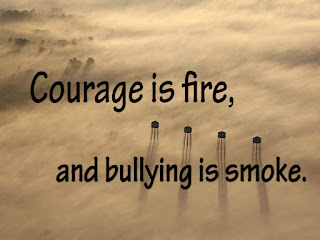 Courage is fire, and bullying is smoke