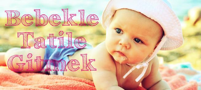 Bebekle Tatile Gitmek cekirdekaileninmaceralari.blogspot.com.tr