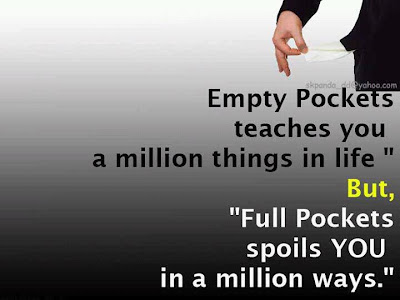 Empty pockets teaches you a million things in life,   but full pockets spoils you in a million ways.