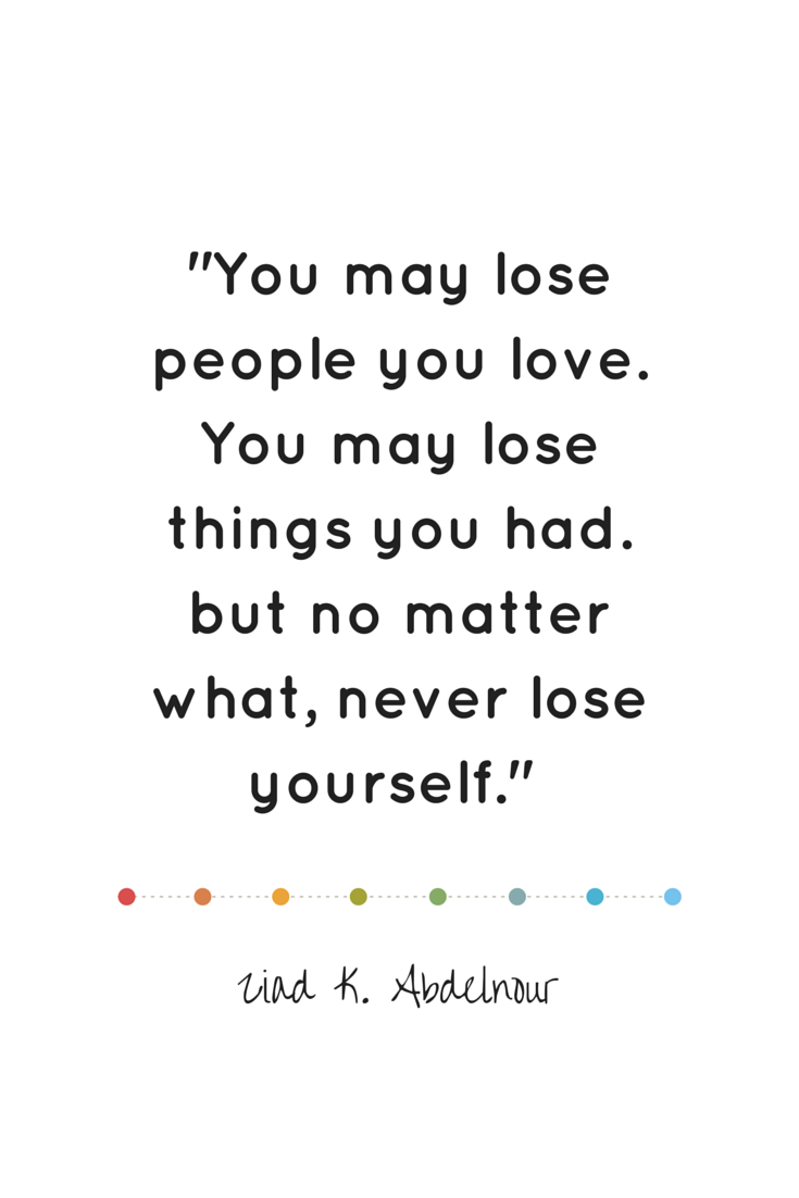 You may lose people you love. You may lose things you had. but no matter what, never lose yourself. - Abdelnour | #atozchallenge | ineedaplaydate.com