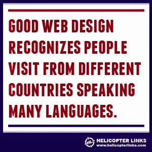 Good web design recognizes people visit from different countries speaking many languages.