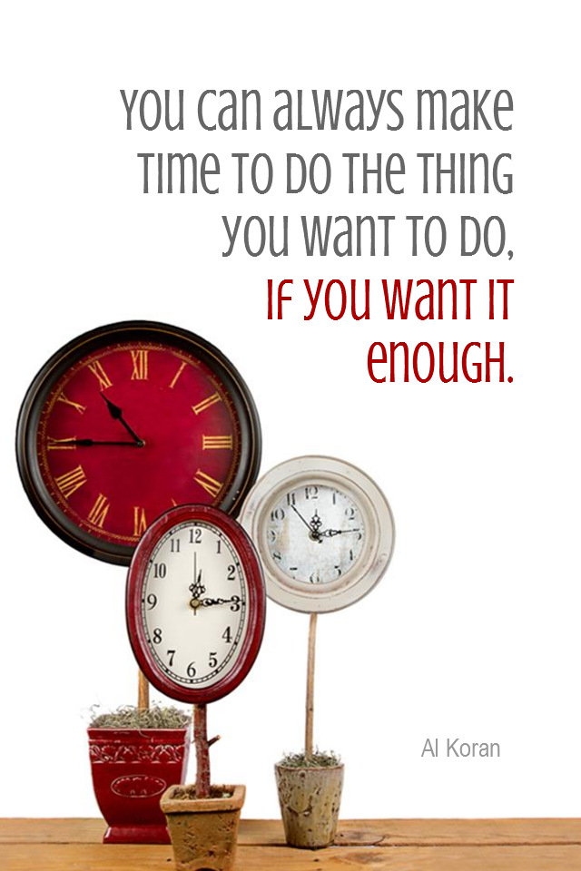 visual quote - image quotation for TIME MANAGEMENT - You can always make time to do the thing you want to do, if you want it enough. - Al Koran
