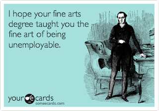 I hope your fine arts degree taught you the fine art of being unemployable.
