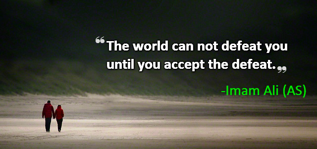 The world can not defeat you until you accept the defeat.