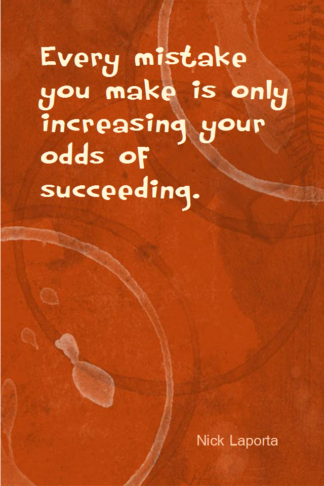 visual quote - image quotation for MISTAKES - Every mistake you make is only increasing your odds of succeeding. - Nick Laporta