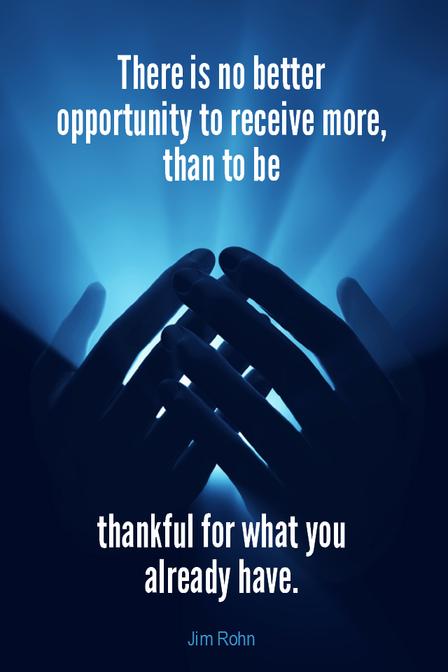 visual quote - image quotation for GRATITUDE - There is no better opportunity to receive more, than to be thankful for what you already have. - Jim Rohn
