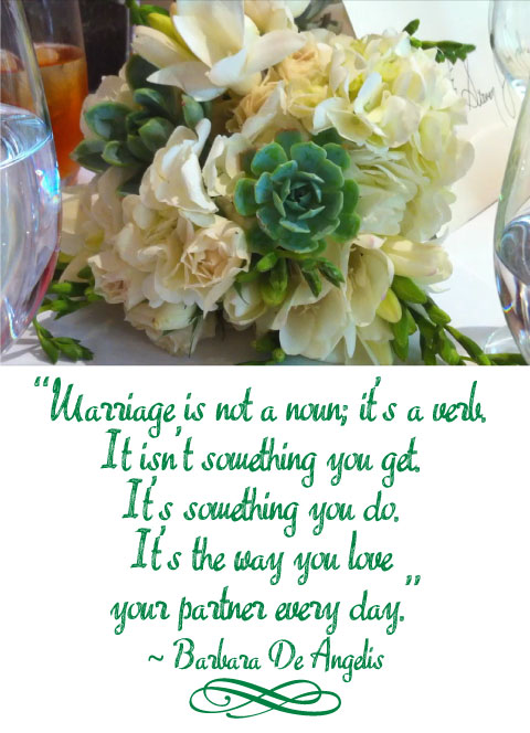 """Marriage is not a noun; it's a verb.  It isn't something you get, it's something you do.  It's the way you love your partner every day"" Barbara De Angelis love quote"