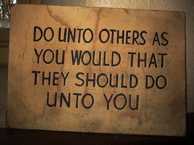 Do unto others as you would that they should do unto you.