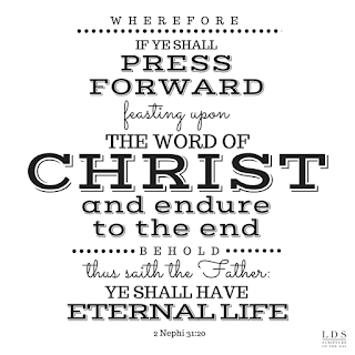 …Wherefore, if ye shall press forward, feasting upon the word of Christ, and endure to the end, behold, thus saith the Father: Ye shall have eternal life. 2 Nephi 31:20