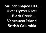 Saucer Shaped UFO Over Oyster River Black Creek Vancouver Island British Columbia