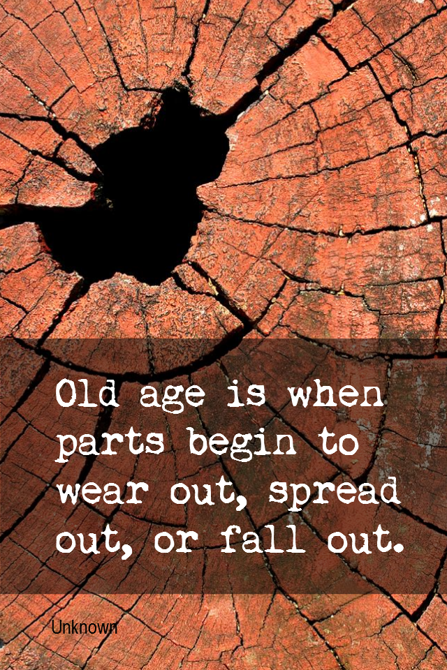 visual quote - image quotation for YOUTHFULNESS - Old age is when parts begin to wear out, spread out, or fall out. - Unknown