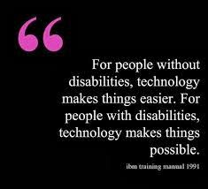 for people without disabilties, technology makes things easier. for people with disabilities, technology makes things possible.
