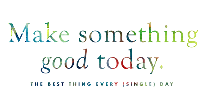 Make something good today.