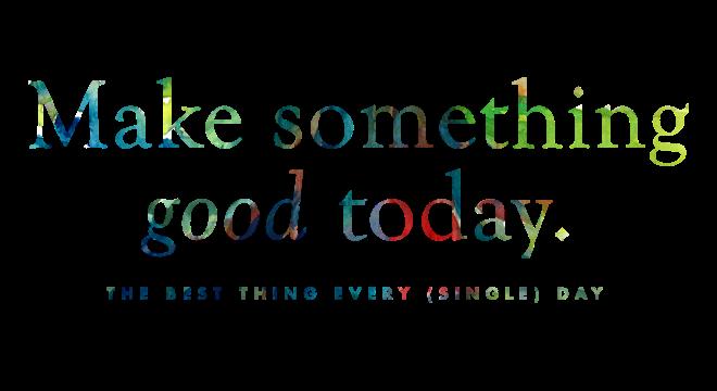 Make something good today.