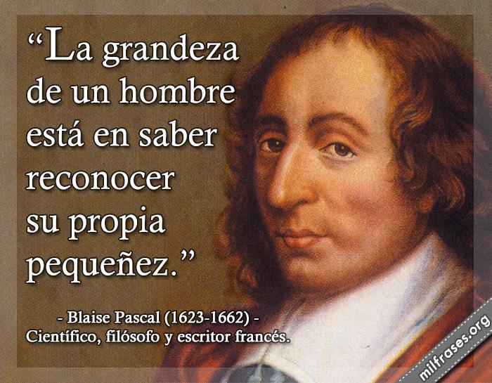 La grandeza de un hombre está en saber reconocer su propia pequeñez. frases de Blaise Pascal (1623-1662) Científico, filósofo y escritor francés.