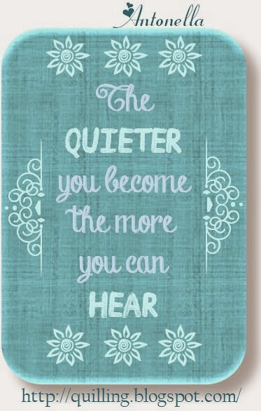 Love this quote: The quieter you become the more you can hear quote from Antonella at www.quilling.blogspot.com. Makes you stop and take stock of what is going on around you and hopefully helps those active listening skills.