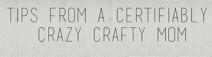 Tips & Tricks from A Certifiably Crazy Craft Mom