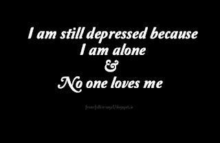 I am still depressed because I am alone & no one loves me