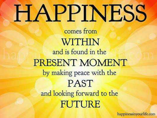 """Happiness comes from within and is found in the present moment by making peace with the past and looking forward to the future."" ~ Doe Zantamata"