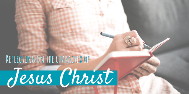 Reflecting on the Character of Jesus Christ