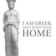 """I AM GREEK AND I WANT ΤΟ GO HOME"""