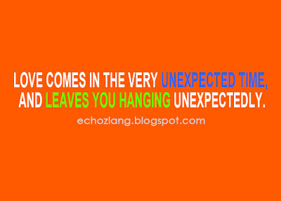 Love comes in the very unexpected time, and leaves you hanging unexpectedly