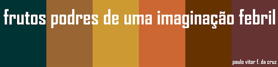 FRUTOS PODRES DE UMA IMAGINACAO FEBRIL
