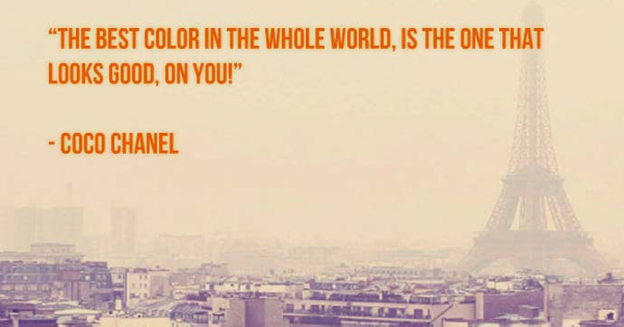 The best color in the whole world, is the one that looks good, on you. Coco Chanel
