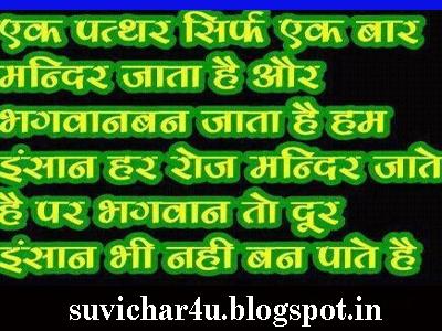 Ek patthar sirf ek baar mandir jata hai aur bhagawaan ban jata hai ham insaan har roj mandir  jaate hai par bhagwan to door insaan bhi nahi ban  paate hain.