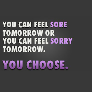 You can Feel Sore tomorrow or feel sorry today, YOU CHOSSE.