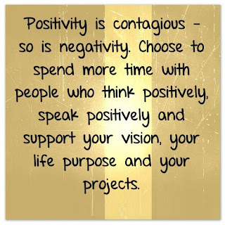 Positivist is contagious - so is negativity. Choose to spend more time with people who think positively, speak  positively and support your vision, your life purpose and your projects.