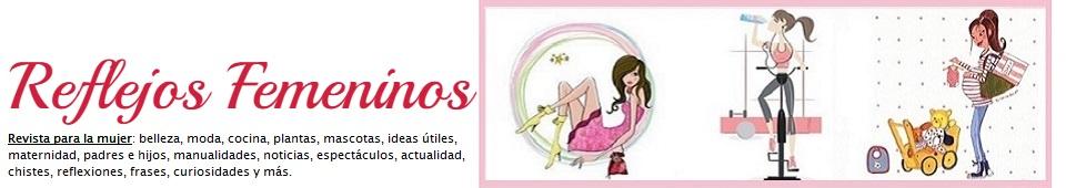 Reflejos Femeninos - Moda, Belleza, Tendencias, Salud, Espectáculos...