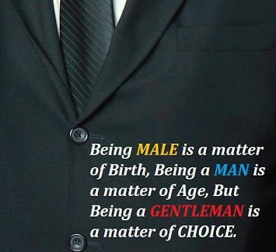 Being male is a matter of birth, Being a man is a matter of age, But being a gentleman is a matter of choices.