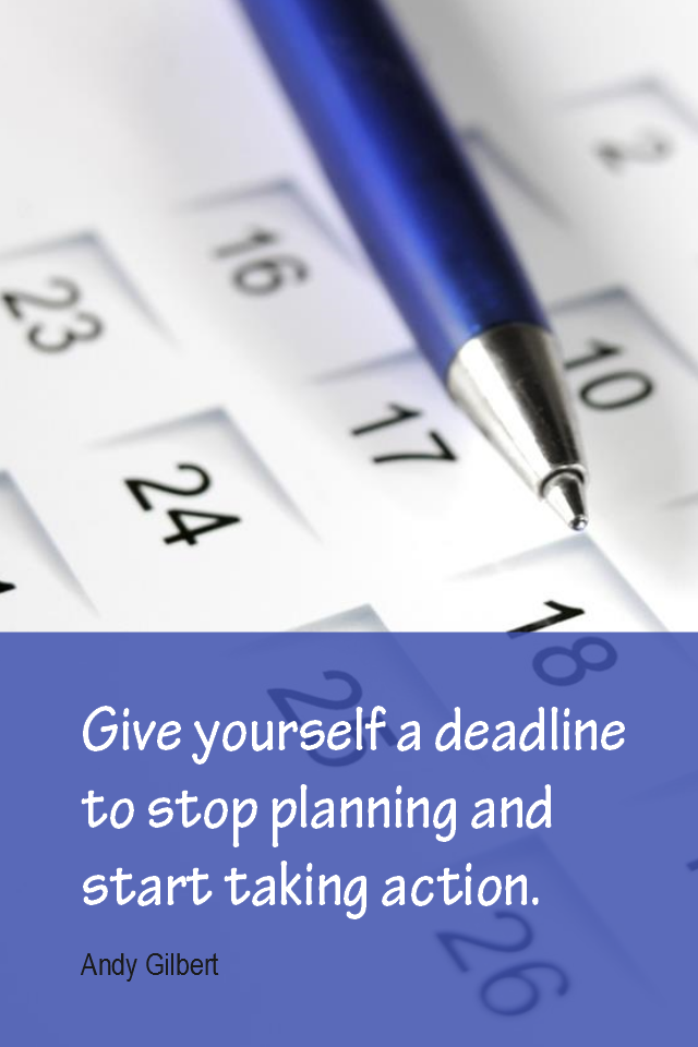 visual quote - image quotation for GOALS - Give yourself a deadline to stop planning and to start taking action. - Andy Gilbert
