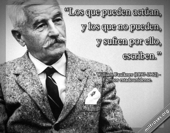 Los que pueden actúan, y los que no pueden, y sufren por ello, escriben. frases de William Faulkner (1897-1962) Escritor estadounidense.