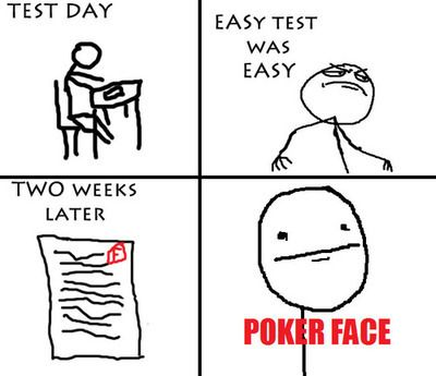 Test Day - Easy Test Was Easy -  Two Weeks Later - Poker Face
