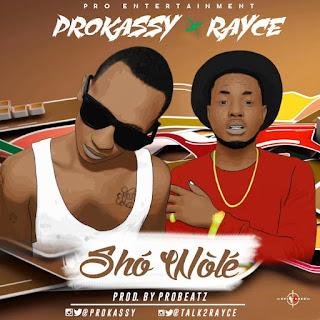 MUSIC: Prokassy @PRO_OKASSY - SHO WOLE Ft. Rayce @Talk2Rayce (Produced By Probeatz)
