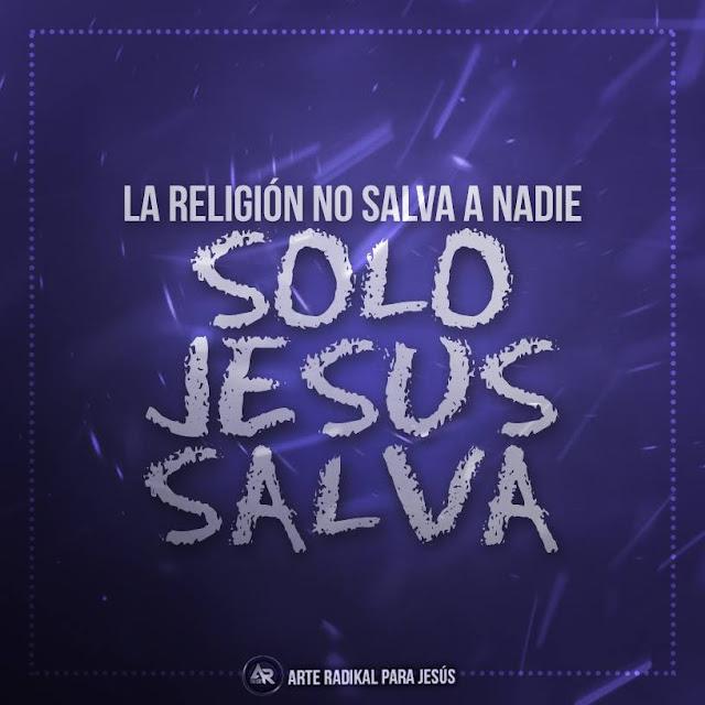 La Religión no Salva a Nadie, solo Jesús Salva