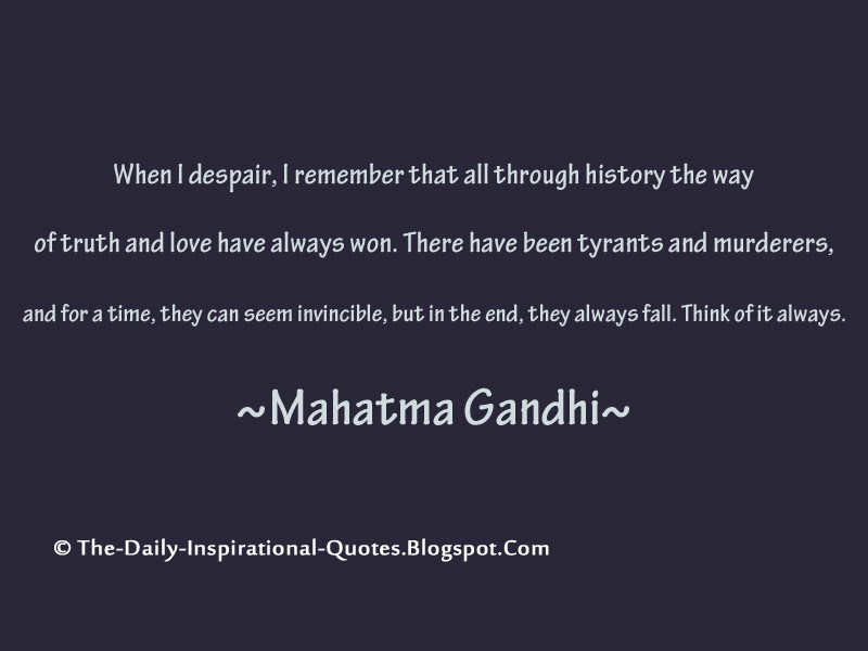 When I despair, I remember that all through history the way of truth and love have always won. There have been tyrants and murderers,    and for a time, they can seem invincible, but in the end, they always fall. Think of it always. - Mahatma Gandhi