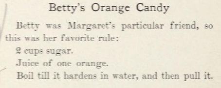 Betty's Orange Candy Betty was Margaret's particular friend, so this was her favorite rule: 2 cups sugar. Juice of one orange. Boil till it hardens in water, and then pull it.