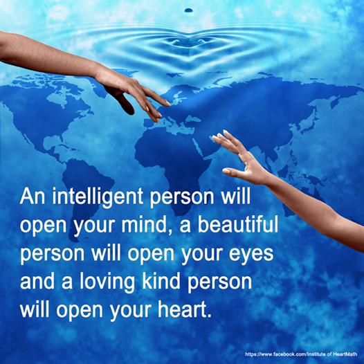 """An intelligent person will open your mind, a beautiful person will open your eyes and a loving kind person will open your heart."" www.facebook.com/InstituteOfHeartMath"