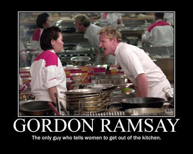 Gordon Ramsay, the only guy who tells women to get out of the kitchen