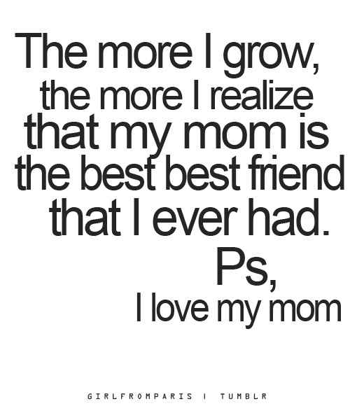 I Love You Quotes To Mom : ... , the more I realize that me mom is the best friend that I ever had