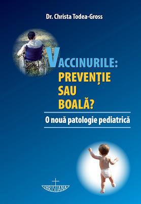 """Carte eveniment! """"Vaccinurile: prevenţie sau boală?"""", de dr. Christa Todea-Gross"""