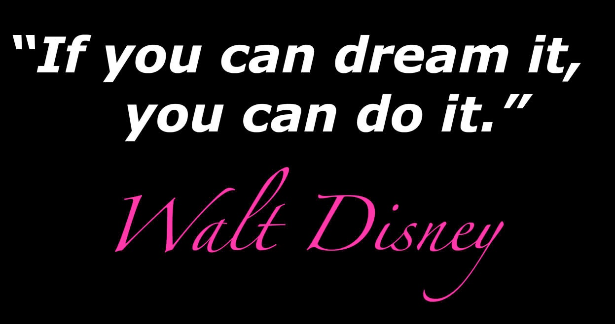 If You can Dream It you can do it -Walt Disney